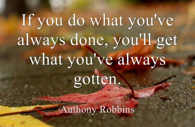 If you do what you've always done, you'll get what you've always gotten. - Anthony Robbins