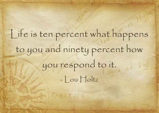 Life is ten percent what happens to you and ninety percent how you respond to it. - Lou Holtz