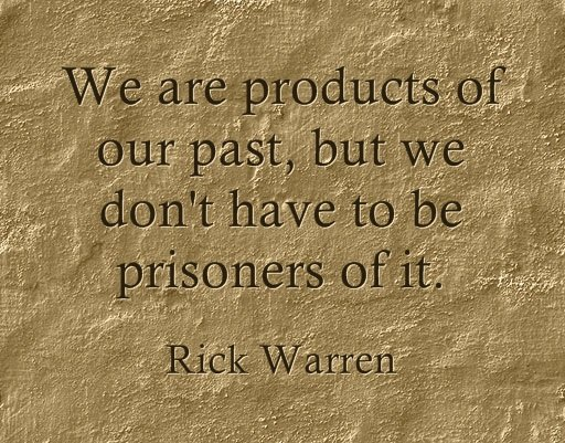 We are products of our past, but we don't have to be prisoners of it. - Rick Warren