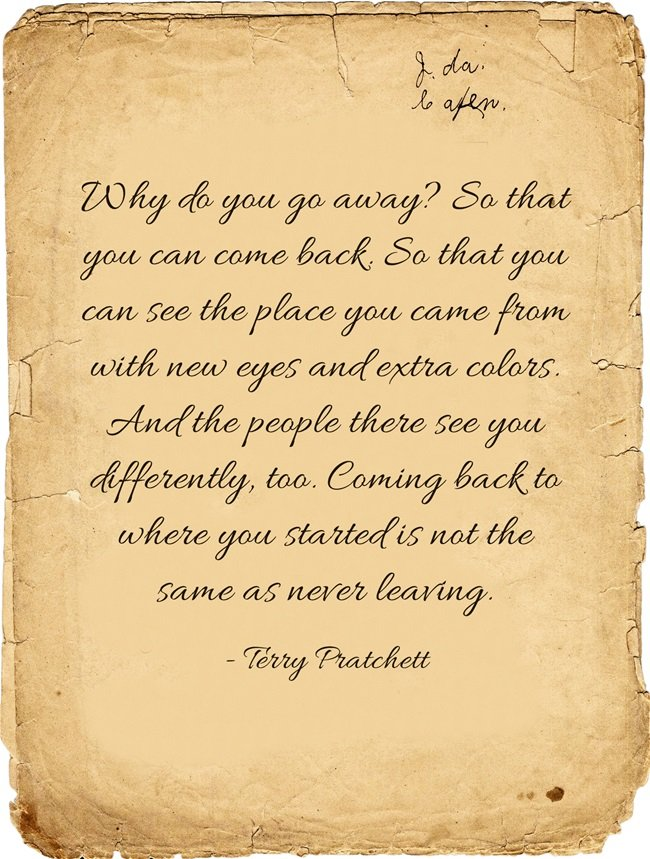 Why do you go away? So that you can come back. - Terry Pratchett