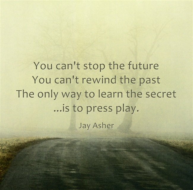 You can't stop the future, you can't rewind the past. The only way to learn the secret ...is to press play. - Jay Asher